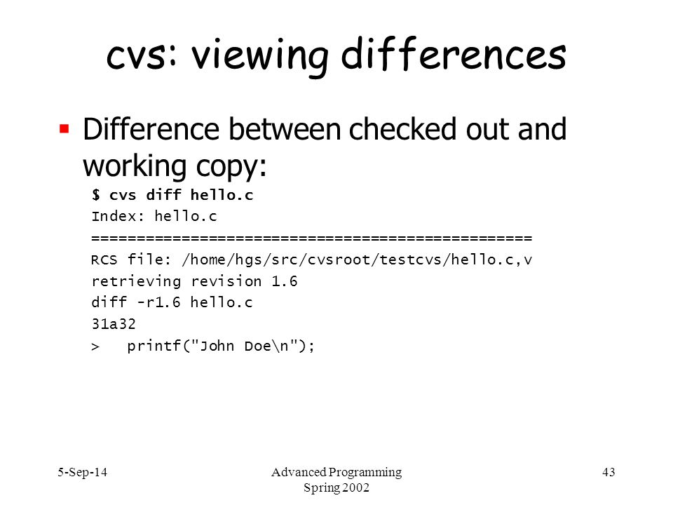 5-Sep-14Advanced Programming Spring 2002 43 cvs: viewing differences  Difference between checked out and working copy: $ cvs diff hello.c Index: hello.c ================================================= RCS file: /home/hgs/src/cvsroot/testcvs/hello.c,v retrieving revision 1.6 diff -r1.6 hello.c 31a32 > printf( John Doe\n );