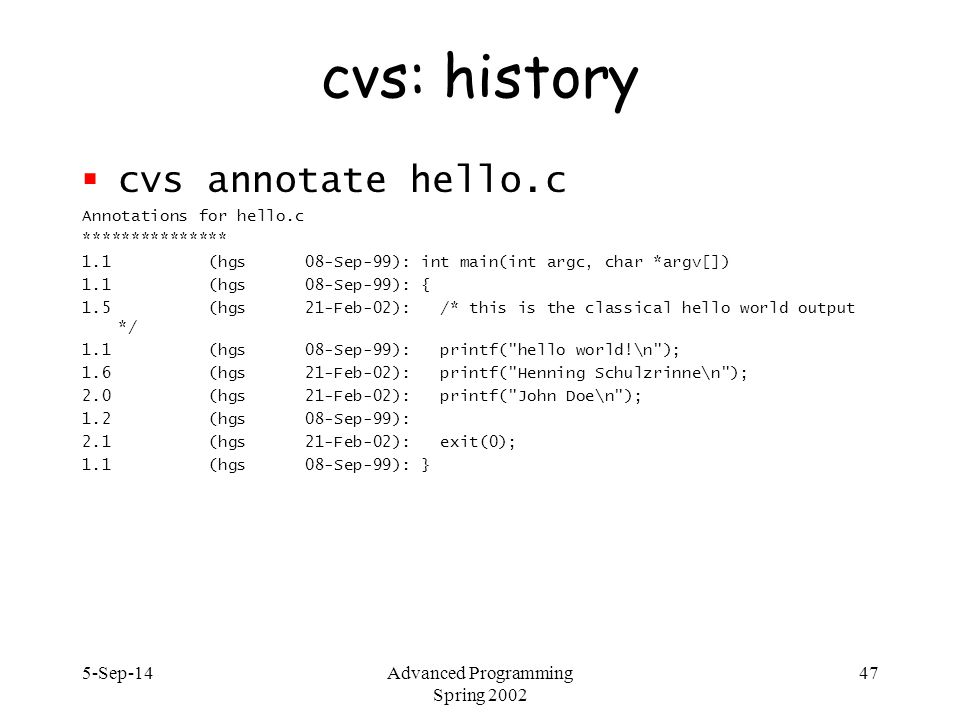 5-Sep-14Advanced Programming Spring 2002 47 cvs: history  cvs annotate hello.c Annotations for hello.c *************** 1.1 (hgs 08-Sep-99): int main(int argc, char *argv[]) 1.1 (hgs 08-Sep-99): { 1.5 (hgs 21-Feb-02): /* this is the classical hello world output */ 1.1 (hgs 08-Sep-99): printf( hello world!\n ); 1.6 (hgs 21-Feb-02): printf( Henning Schulzrinne\n ); 2.0 (hgs 21-Feb-02): printf( John Doe\n ); 1.2 (hgs 08-Sep-99): 2.1 (hgs 21-Feb-02): exit(0); 1.1 (hgs 08-Sep-99): }