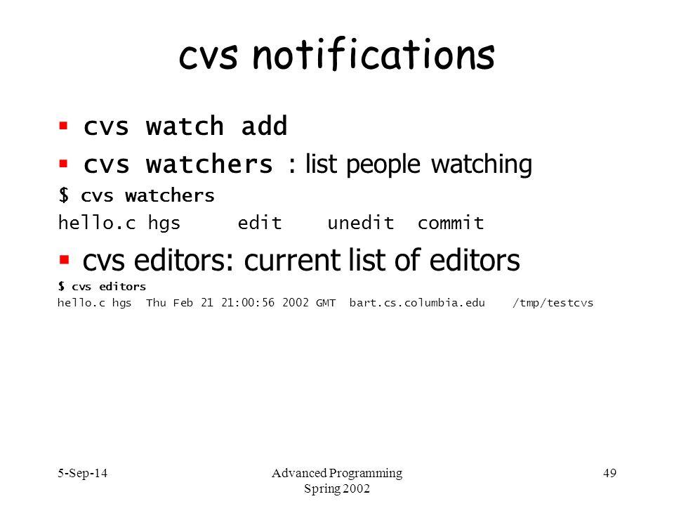 5-Sep-14Advanced Programming Spring 2002 49 cvs notifications  cvs watch add  cvs watchers : list people watching $ cvs watchers hello.c hgs edit unedit commit  cvs editors: current list of editors $ cvs editors hello.c hgs Thu Feb 21 21:00:56 2002 GMT bart.cs.columbia.edu /tmp/testcvs