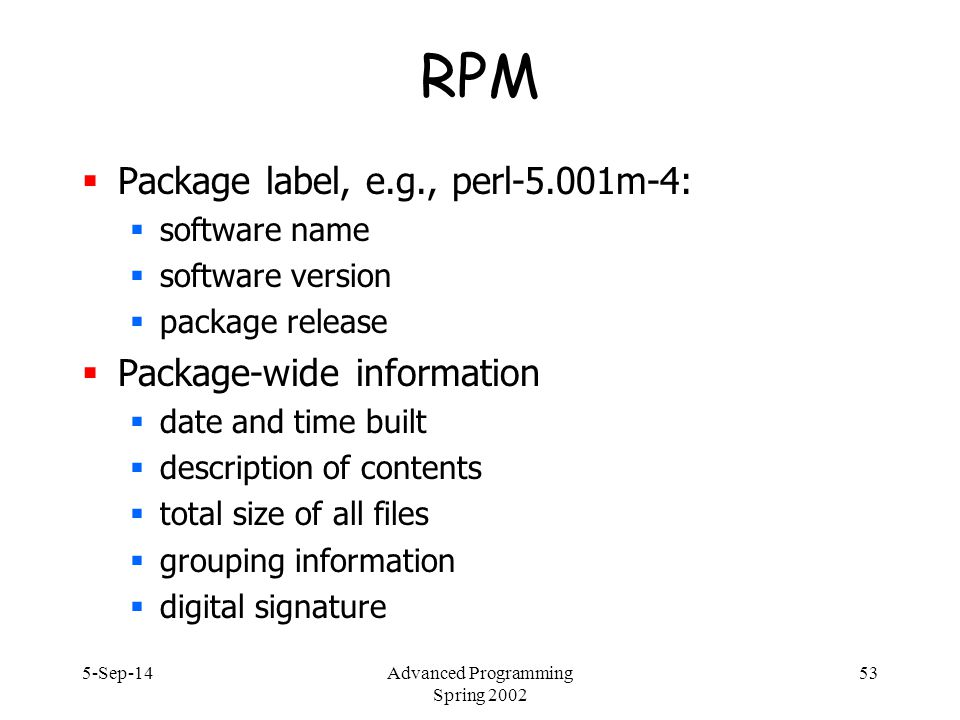 5-Sep-14Advanced Programming Spring 2002 53 RPM  Package label, e.g., perl-5.001m-4:  software name  software version  package release  Package-wide information  date and time built  description of contents  total size of all files  grouping information  digital signature