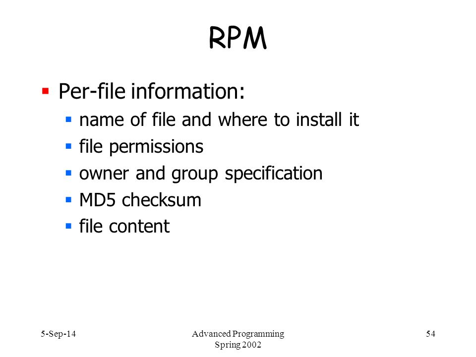 5-Sep-14Advanced Programming Spring 2002 54 RPM  Per-file information:  name of file and where to install it  file permissions  owner and group specification  MD5 checksum  file content