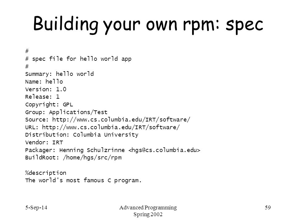 5-Sep-14Advanced Programming Spring 2002 59 Building your own rpm: spec # # spec file for hello world app # Summary: hello world Name: hello Version: 1.0 Release: 1 Copyright: GPL Group: Applications/Test Source: http://www.cs.columbia.edu/IRT/software/ URL: http://www.cs.columbia.edu/IRT/software/ Distribution: Columbia University Vendor: IRT Packager: Henning Schulzrinne BuildRoot: /home/hgs/src/rpm %description The world s most famous C program.