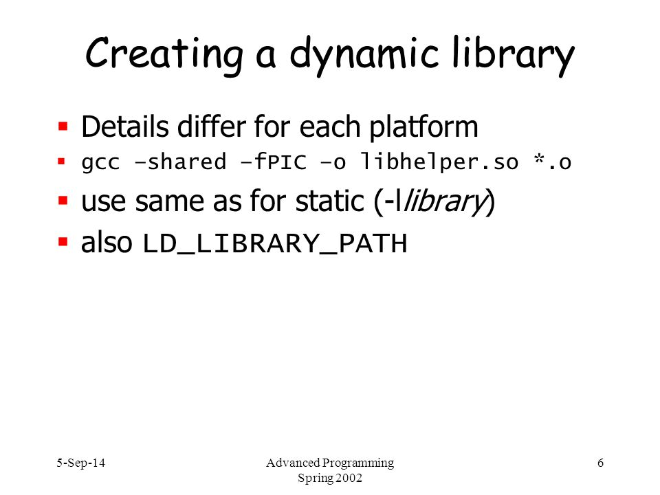 5-Sep-14Advanced Programming Spring 2002 6 Creating a dynamic library  Details differ for each platform  gcc –shared –fPIC –o libhelper.so *.o  use same as for static (-llibrary)  also LD_LIBRARY_PATH