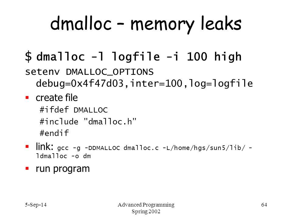 5-Sep-14Advanced Programming Spring 2002 64 dmalloc – memory leaks $ dmalloc -l logfile -i 100 high setenv DMALLOC_OPTIONS debug=0x4f47d03,inter=100,l