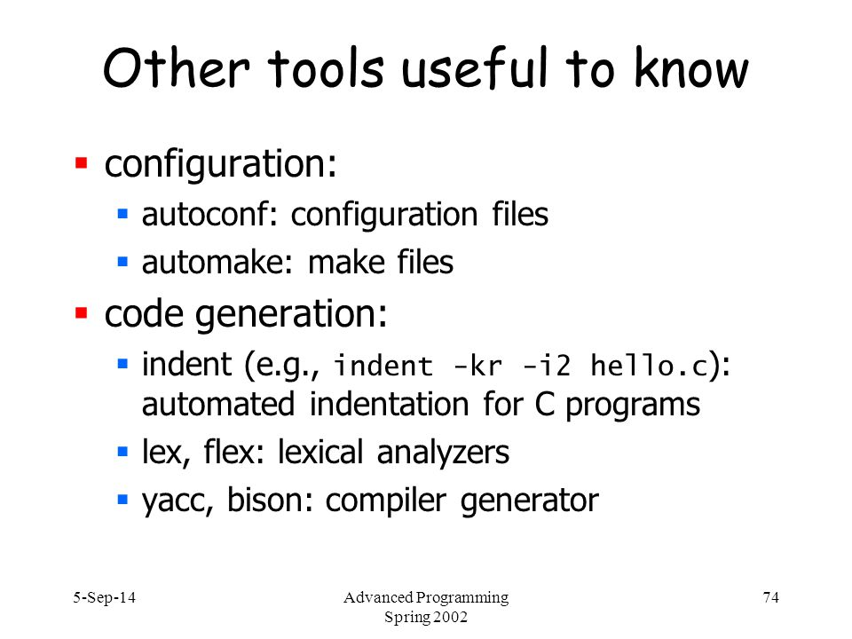 5-Sep-14Advanced Programming Spring 2002 74 Other tools useful to know  configuration:  autoconf: configuration files  automake: make files  code generation:  indent (e.g., indent -kr -i2 hello.c ): automated indentation for C programs  lex, flex: lexical analyzers  yacc, bison: compiler generator
