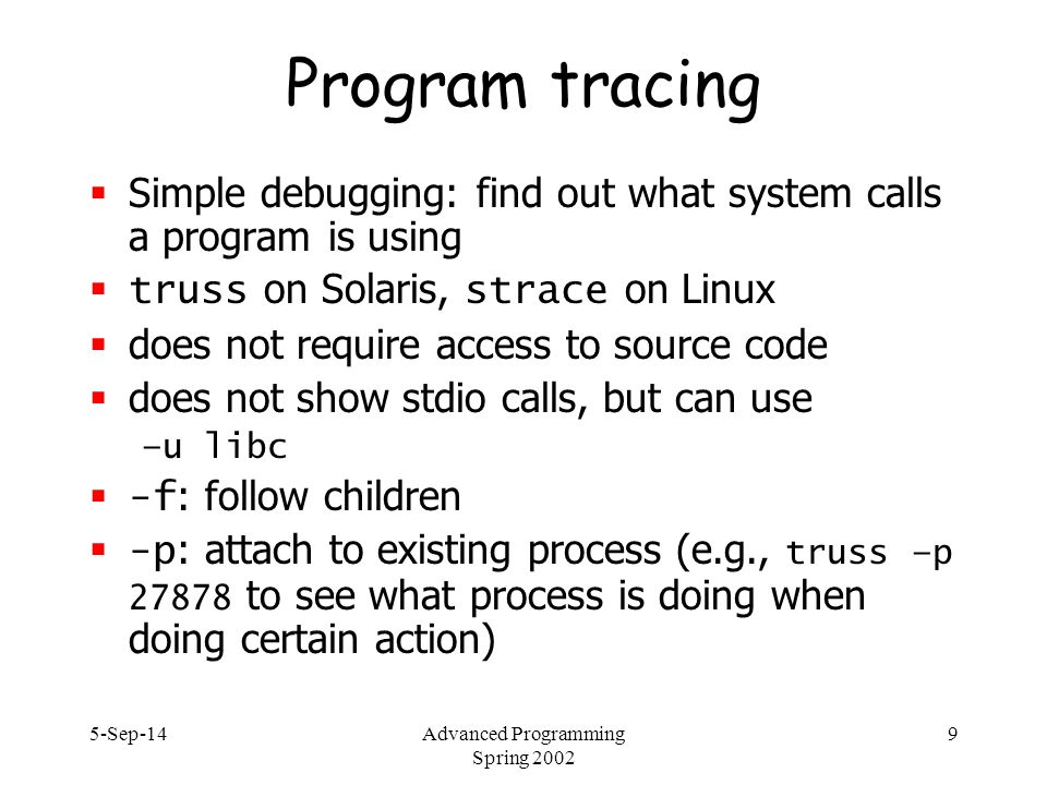 5-Sep-14Advanced Programming Spring 2002 30 Source code management  problem: lots of people working on the same project  source code (C, Perl,...)  documentation  specification (protocol specs)  mostly on different areas  versions  released – maintenance only  stable – about to be released, production use  development, beta  different hardware and OS versions