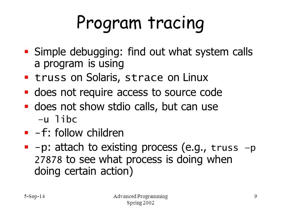 5-Sep-14Advanced Programming Spring 2002 10 truss example $ truss a.out execve( a.out , 0xFFBEF6FC, 0xFFBEF704) argc = 1 mmap(0x00000000, 8192, PROT_READ|PROT_WRITE|PROT_EXEC, MAP_PRIVATE|MAP_ANON, -1, 0) = 0xFF3A0000 resolvepath( /usr/lib/ld.so.1 , /usr/lib/ld.so.1 , 1023) = 16 open( /var/ld/ld.config , O_RDONLY) Err#2 ENOENT open( /opt/CUCStcl/lib/libc.so.1 , O_RDONLY) Err#2 ENOENT open( /opt/CUCStcl8.3/lib//libc.so.1 , O_RDONLY) Err#2 ENOENT open( /usr/openwin/lib/libc.so.1 , O_RDONLY) Err#2 ENOENT open( /usr/local/lib/libc.so.1 , O_RDONLY) Err#2 ENOENT...