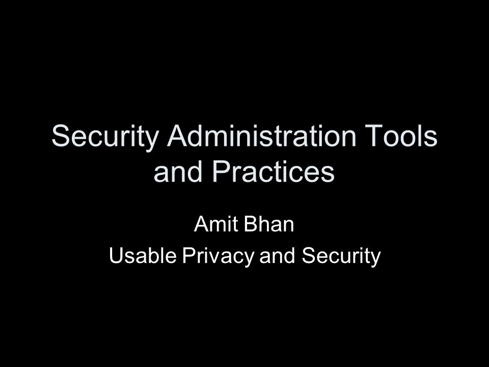 Security Administration Tools and Practices Amit Bhan Usable Privacy and Security