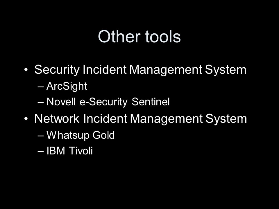 Other tools Security Incident Management System –ArcSight –Novell e-Security Sentinel Network Incident Management System –Whatsup Gold –IBM Tivoli