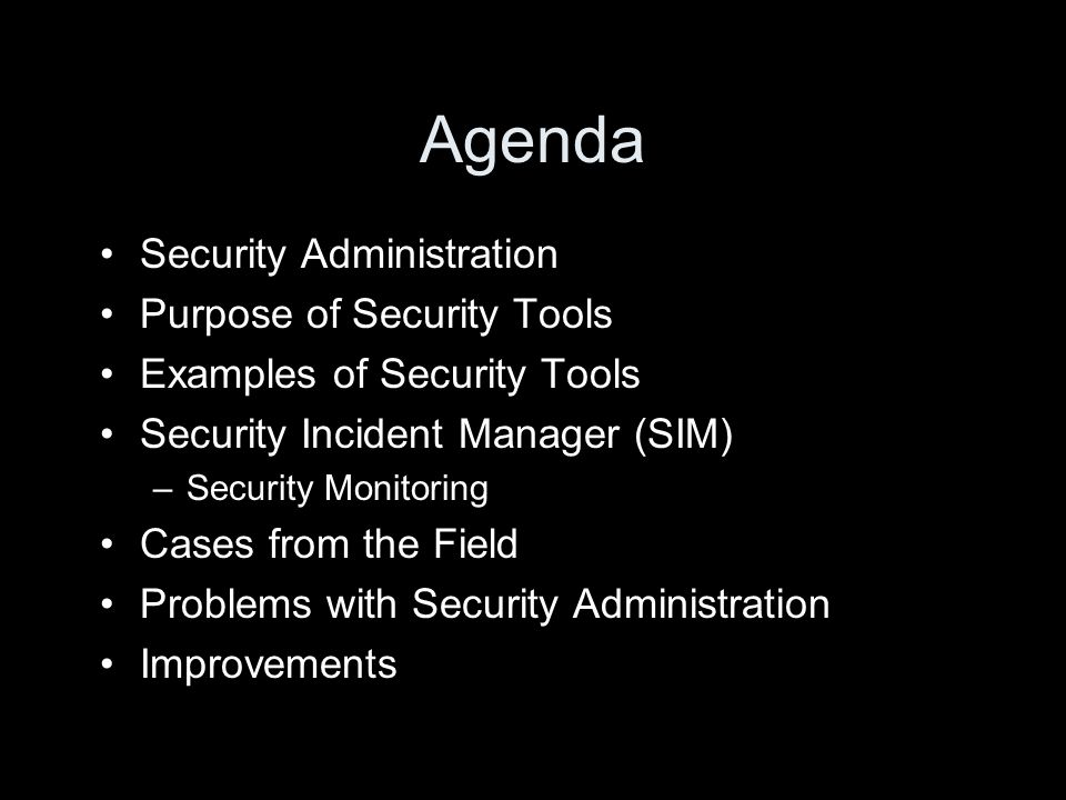 Agenda Security Administration Purpose of Security Tools Examples of Security Tools Security Incident Manager (SIM) –Security Monitoring Cases from th