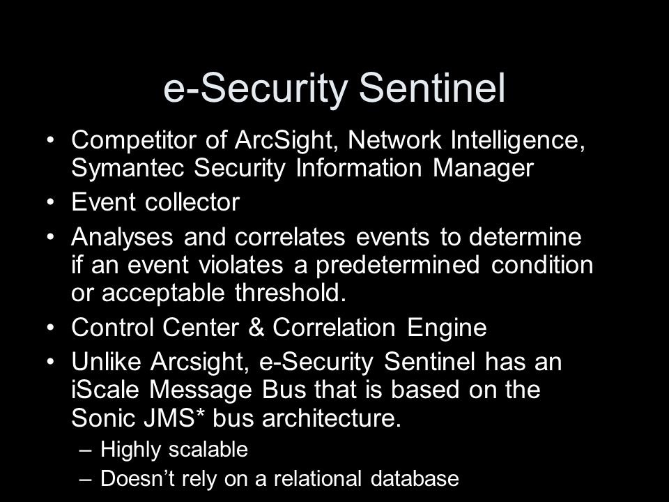 e-Security Sentinel Competitor of ArcSight, Network Intelligence, Symantec Security Information Manager Event collector Analyses and correlates events to determine if an event violates a predetermined condition or acceptable threshold.