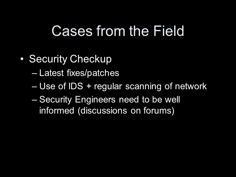 Security Checkup –Latest fixes/patches –Use of IDS + regular scanning of network –Security Engineers need to be well informed (discussions on forums) Cases from the Field