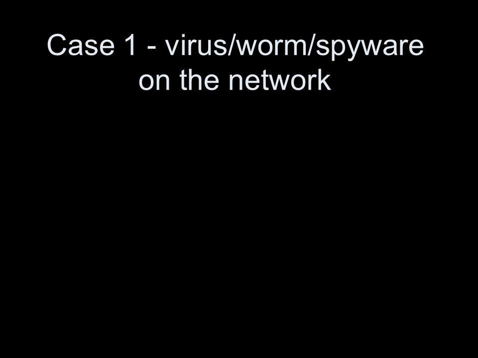 Case 1 - virus/worm/spyware on the network
