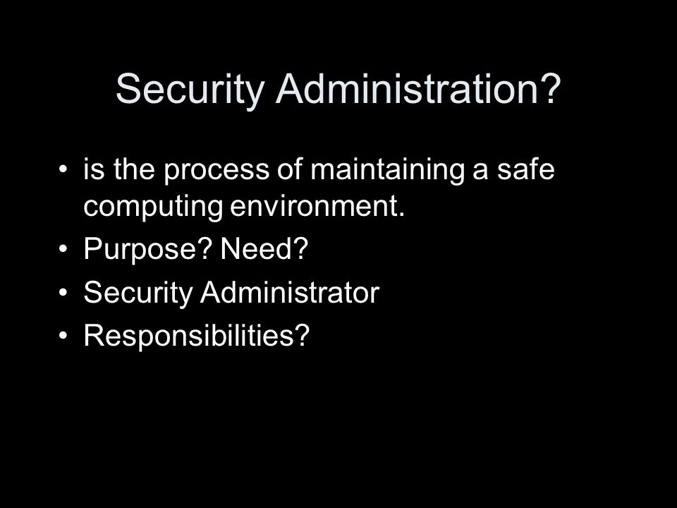 Security Administration? is the process of maintaining a safe computing environment. Purpose? Need? Security Administrator Responsibilities?