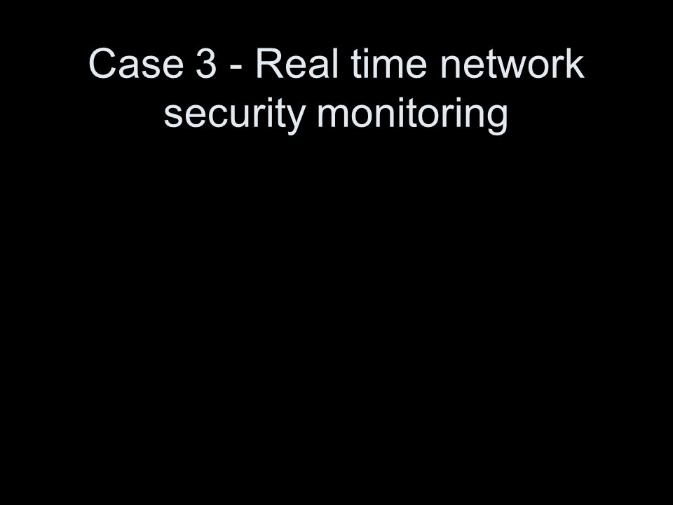 Case 3 - Real time network security monitoring