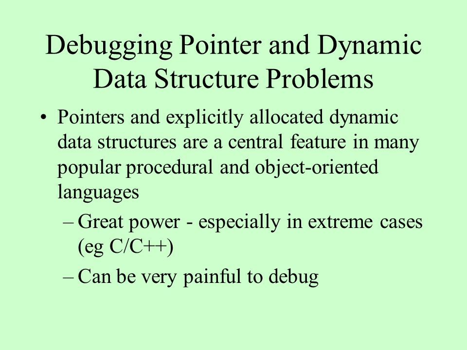 Debugging Pointer and Dynamic Data Structure Problems Pointers and explicitly allocated dynamic data structures are a central feature in many popular procedural and object-oriented languages –Great power - especially in extreme cases (eg C/C++) –Can be very painful to debug