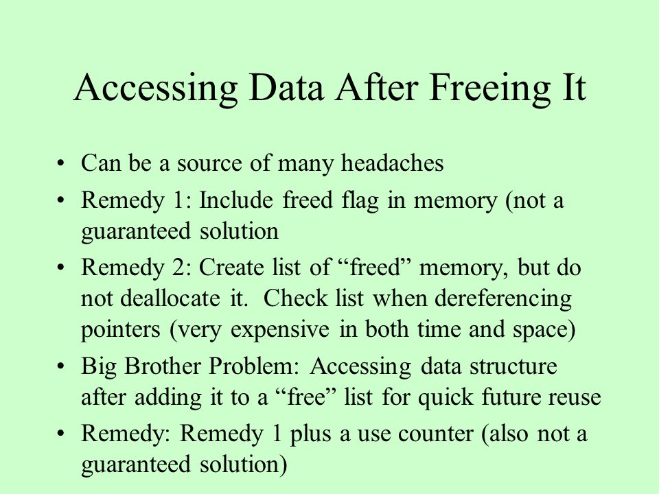 Accessing Data After Freeing It Can be a source of many headaches Remedy 1: Include freed flag in memory (not a guaranteed solution Remedy 2: Create list of freed memory, but do not deallocate it.