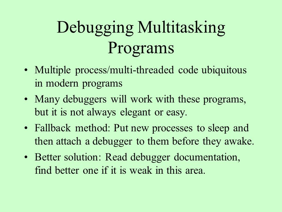 Debugging Multitasking Programs Multiple process/multi-threaded code ubiquitous in modern programs Many debuggers will work with these programs, but it is not always elegant or easy.