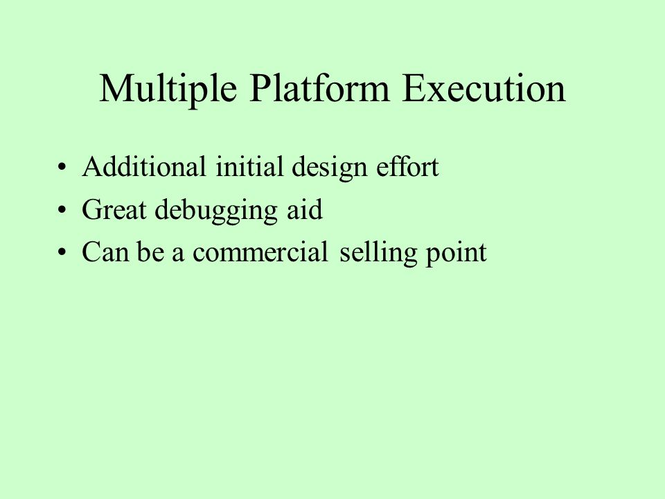 Multiple Platform Execution Additional initial design effort Great debugging aid Can be a commercial selling point