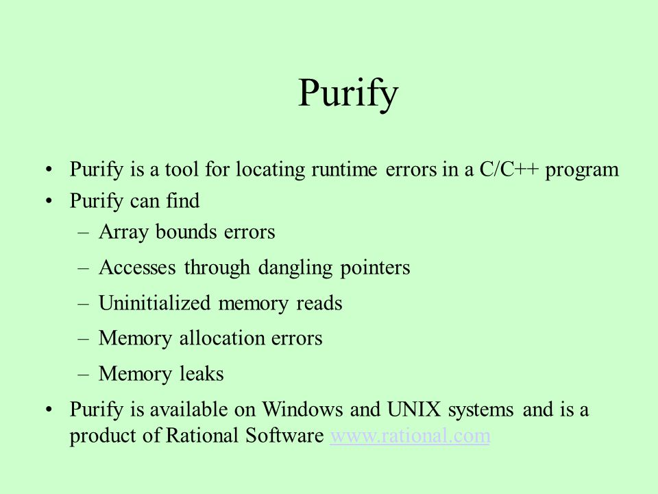 Purify Purify is a tool for locating runtime errors in a C/C++ program Purify can find –Array bounds errors –Accesses through dangling pointers –Uninitialized memory reads –Memory allocation errors –Memory leaks Purify is available on Windows and UNIX systems and is a product of Rational Software www.rational.comwww.rational.com