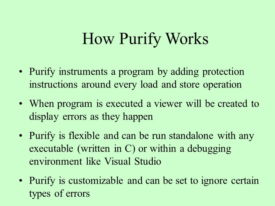 How Purify Works Purify instruments a program by adding protection instructions around every load and store operation When program is executed a viewer will be created to display errors as they happen Purify is flexible and can be run standalone with any executable (written in C) or within a debugging environment like Visual Studio Purify is customizable and can be set to ignore certain types of errors