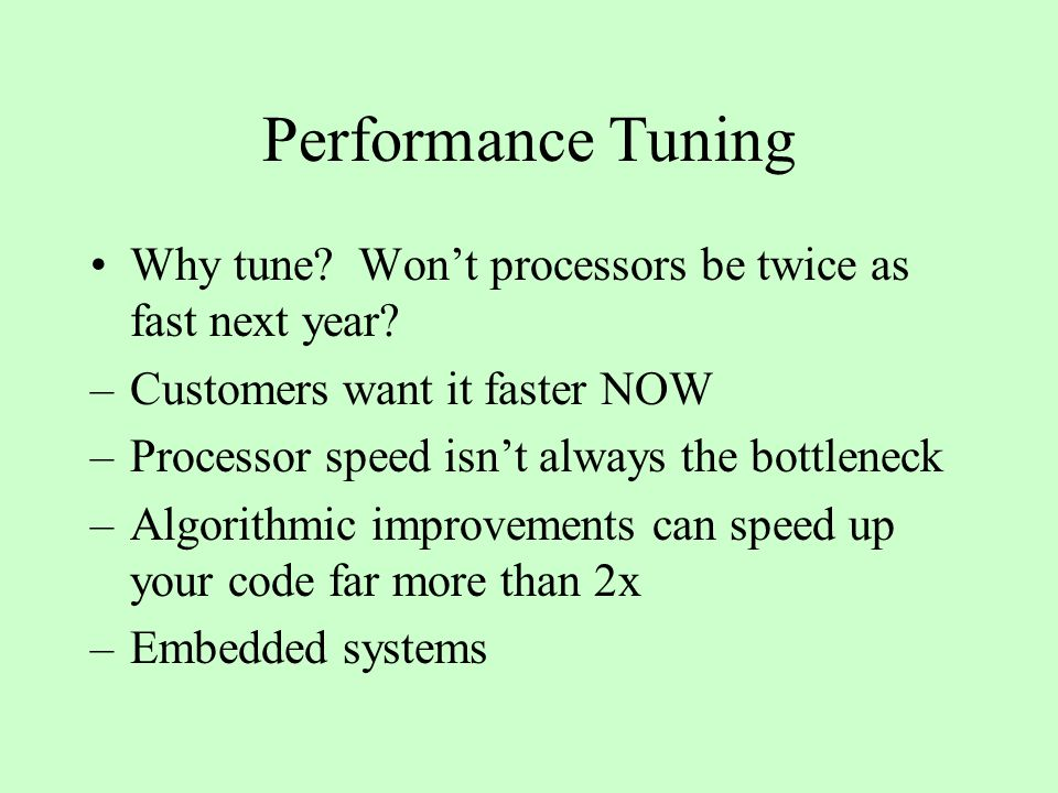 Performance Tuning Why tune. Won't processors be twice as fast next year.