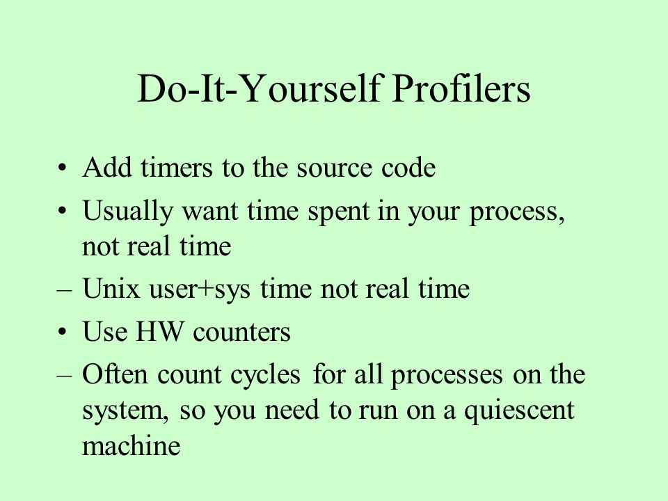 Do-It-Yourself Profilers Add timers to the source code Usually want time spent in your process, not real time –Unix user+sys time not real time Use HW counters –Often count cycles for all processes on the system, so you need to run on a quiescent machine