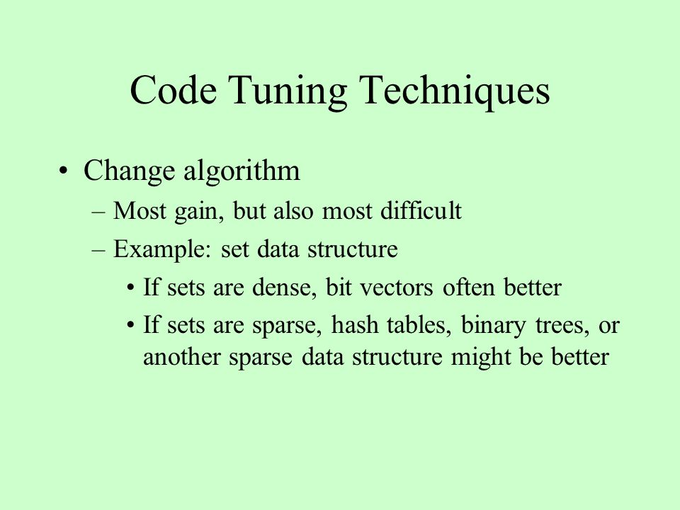 Code Tuning Techniques Change algorithm –Most gain, but also most difficult –Example: set data structure If sets are dense, bit vectors often better If sets are sparse, hash tables, binary trees, or another sparse data structure might be better