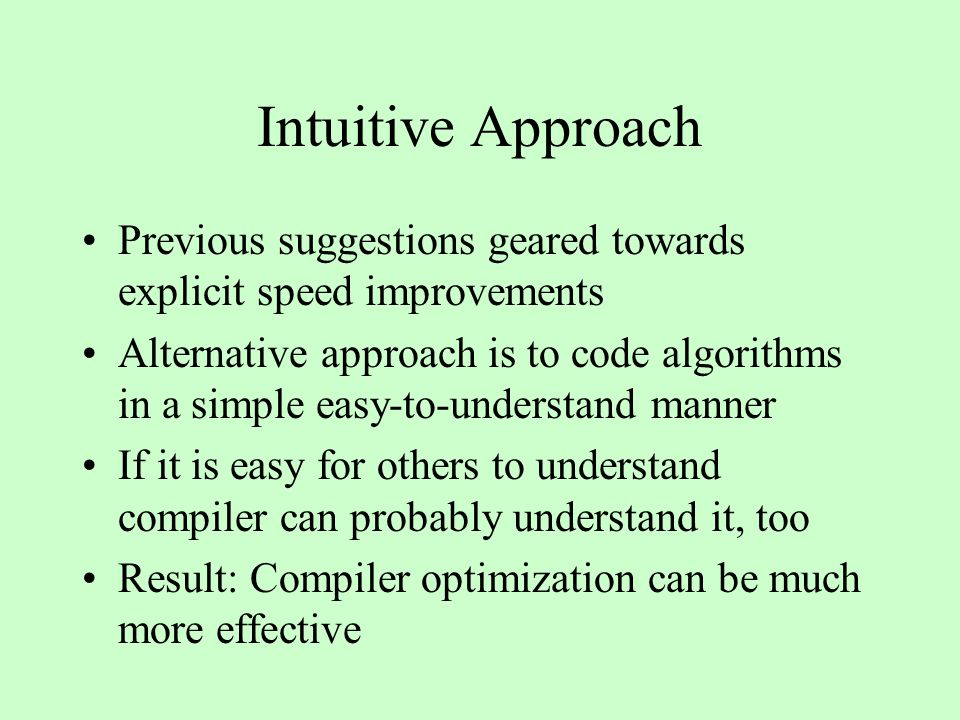 Intuitive Approach Previous suggestions geared towards explicit speed improvements Alternative approach is to code algorithms in a simple easy-to-understand manner If it is easy for others to understand compiler can probably understand it, too Result: Compiler optimization can be much more effective