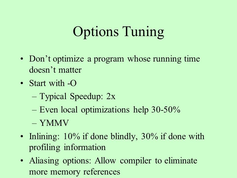 Options Tuning Don't optimize a program whose running time doesn't matter Start with -O –Typical Speedup: 2x –Even local optimizations help 30-50% –YMMV Inlining: 10% if done blindly, 30% if done with profiling information Aliasing options: Allow compiler to eliminate more memory references