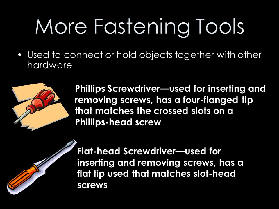 More Fastening Tools Used to connect or hold objects together with other hardware Phillips Screwdriver—used for inserting and removing screws, has a f