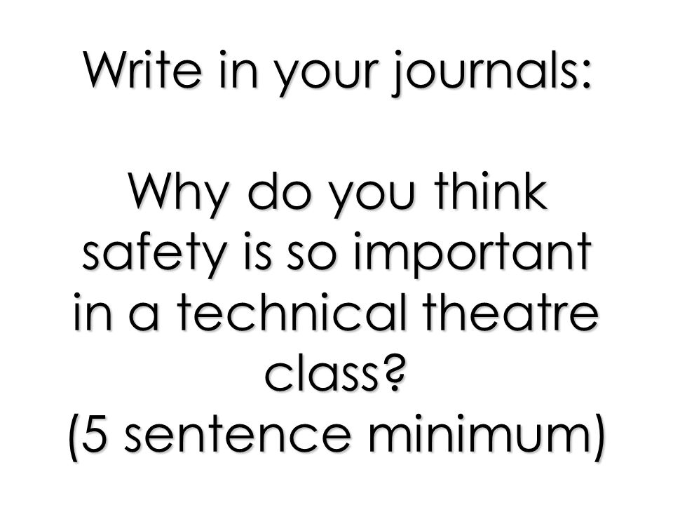 Write in your journals: Why do you think safety is so important in a technical theatre class? (5 sentence minimum)