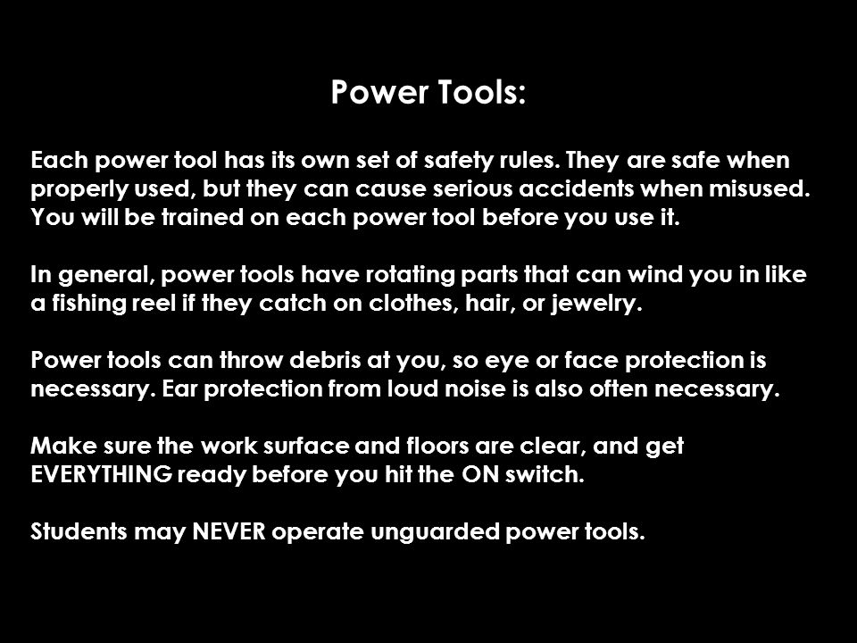Power Tools: Each power tool has its own set of safety rules. They are safe when properly used, but they can cause serious accidents when misused. You