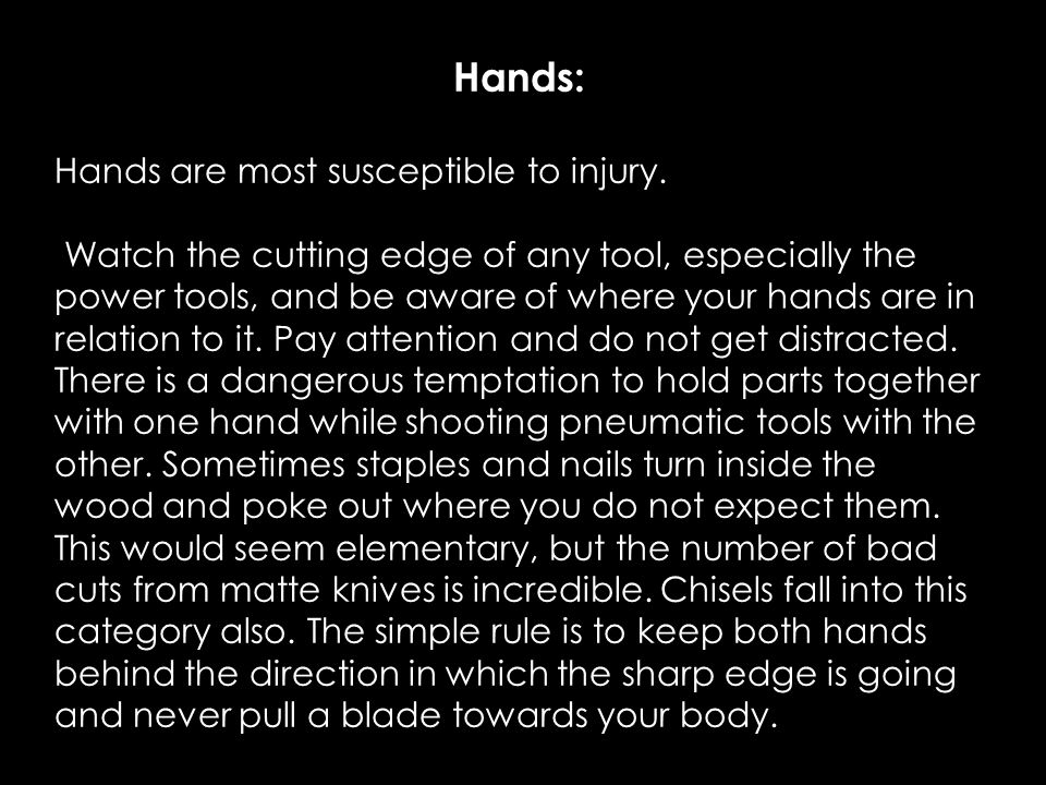 Hands: Hands are most susceptible to injury. Watch the cutting edge of any tool, especially the power tools, and be aware of where your hands are in r