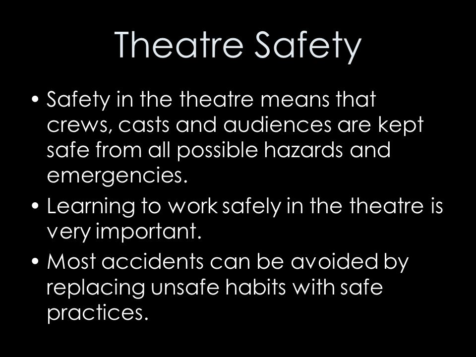 Theatre Safety Safety in the theatre means that crews, casts and audiences are kept safe from all possible hazards and emergencies. Learning to work s