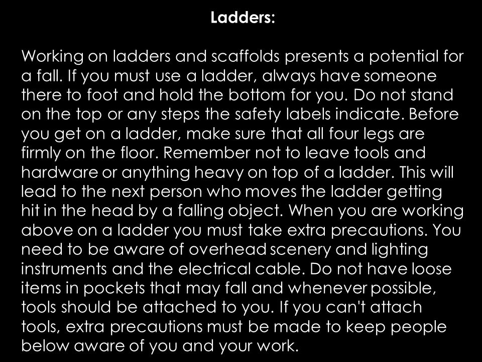 Ladders: Working on ladders and scaffolds presents a potential for a fall. If you must use a ladder, always have someone there to foot and hold the bo