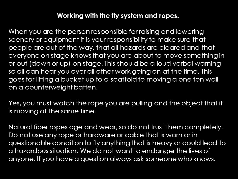 Working with the fly system and ropes. When you are the person responsible for raising and lowering scenery or equipment it is your responsibility to
