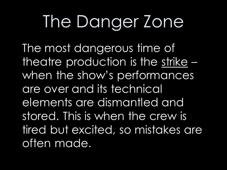 The Danger Zone The most dangerous time of theatre production is the strike – when the show's performances are over and its technical elements are dis