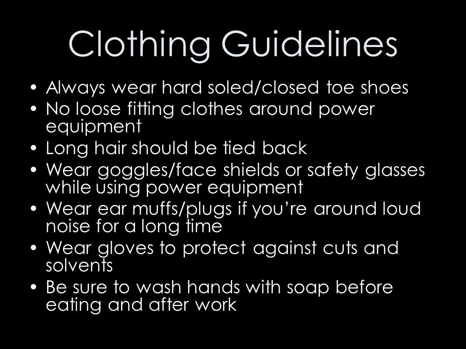 Clothing Guidelines Always wear hard soled/closed toe shoes No loose fitting clothes around power equipment Long hair should be tied back Wear goggles
