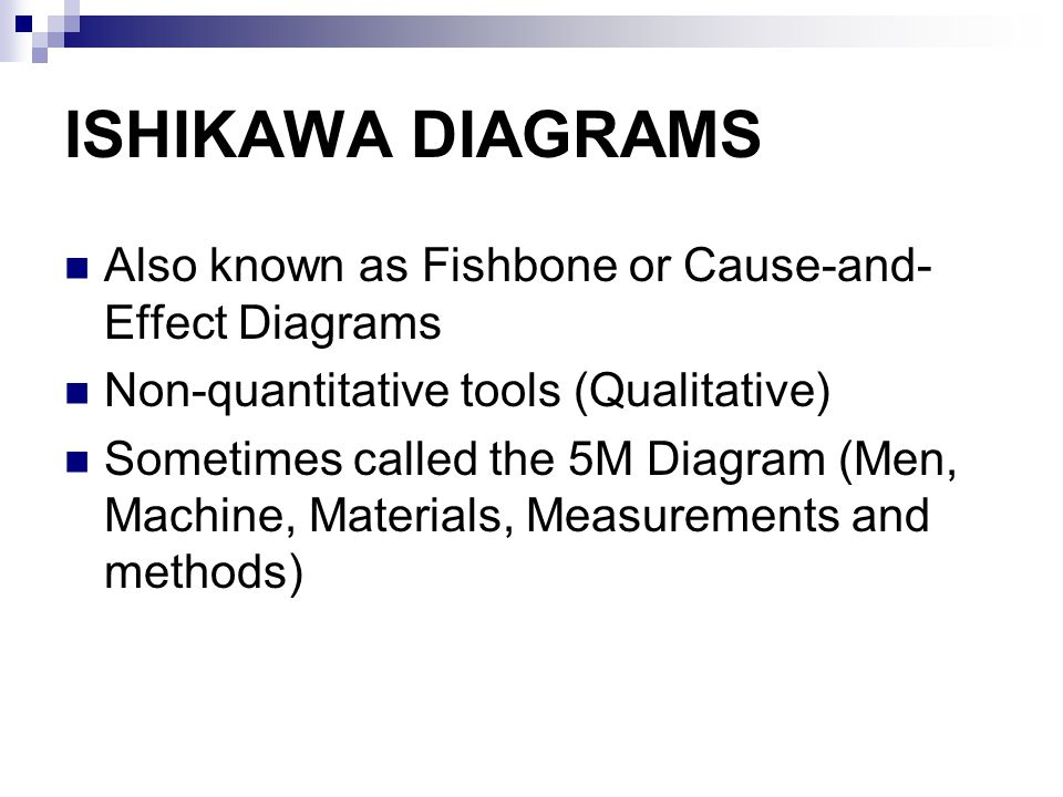 ISHIKAWA DIAGRAMS Also known as Fishbone or Cause-and- Effect Diagrams Non-quantitative tools (Qualitative) Sometimes called the 5M Diagram (Men, Machine, Materials, Measurements and methods)