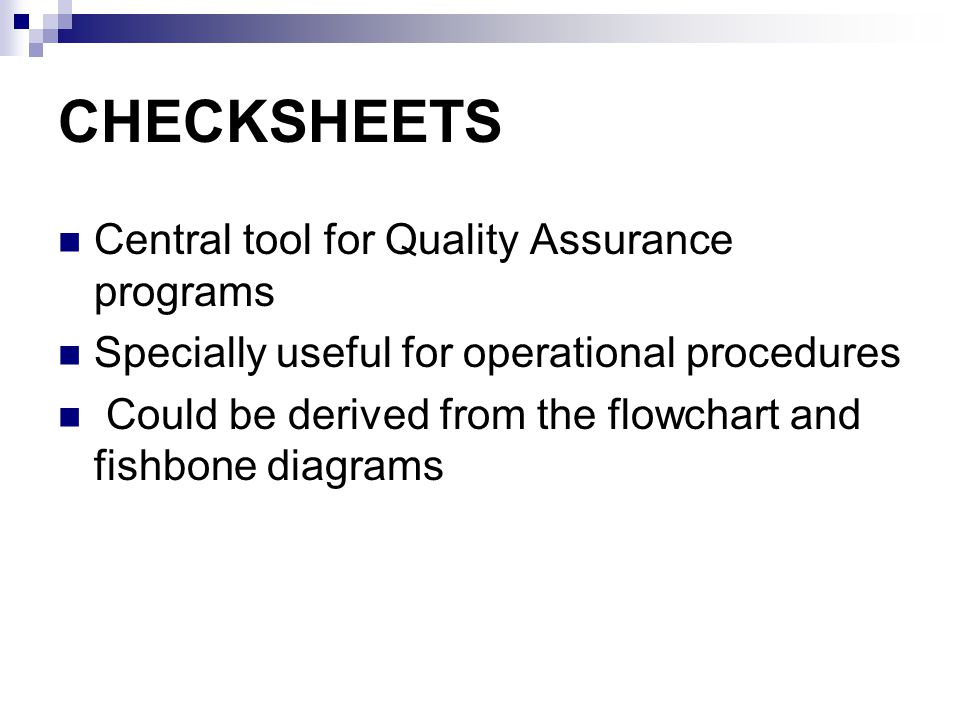 CHECKSHEETS Central tool for Quality Assurance programs Specially useful for operational procedures Could be derived from the flowchart and fishbone diagrams