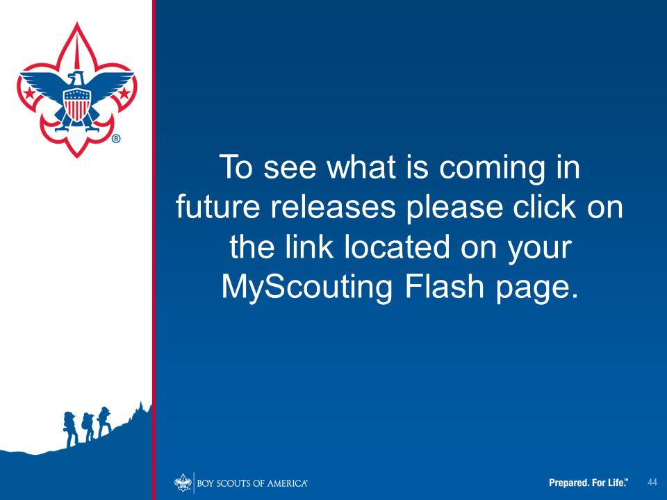 44 To see what is coming in future releases please click on the link located on your MyScouting Flash page.