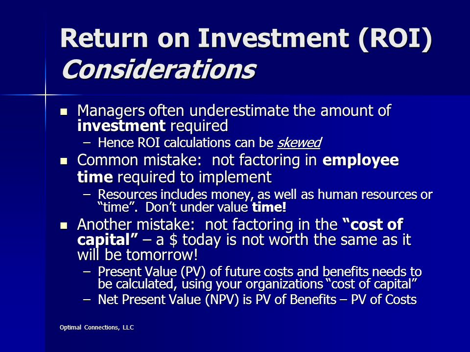 Optimal Connections, LLC Return on Investment (ROI) Considerations Managers often underestimate the amount of investment required Managers often underestimate the amount of investment required –Hence ROI calculations can be skewed Common mistake: not factoring in employee time required to implement Common mistake: not factoring in employee time required to implement –Resources includes money, as well as human resources or time .