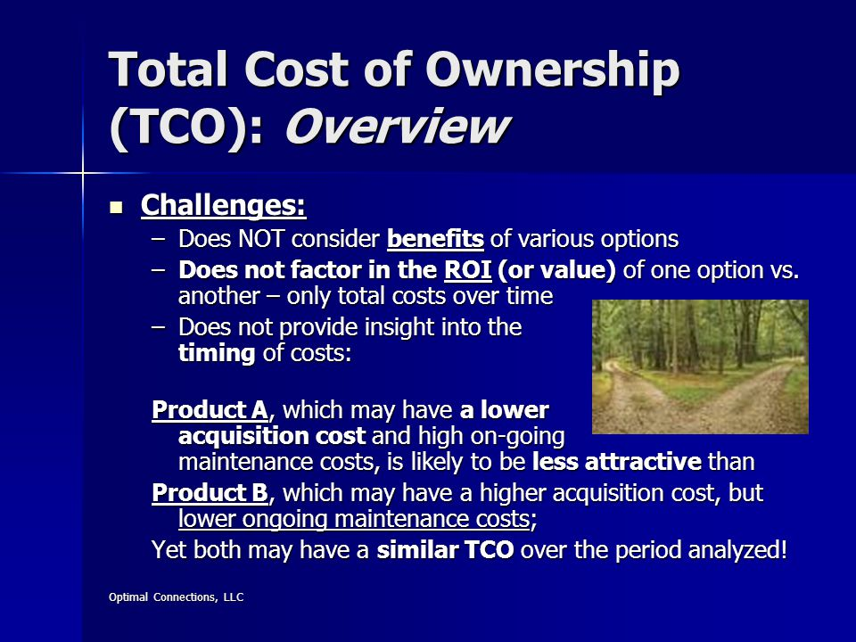 Optimal Connections, LLC Total Cost of Ownership (TCO): Overview Challenges: Challenges: –Does NOT consider benefits of various options –Does not factor in the ROI (or value) of one option vs.