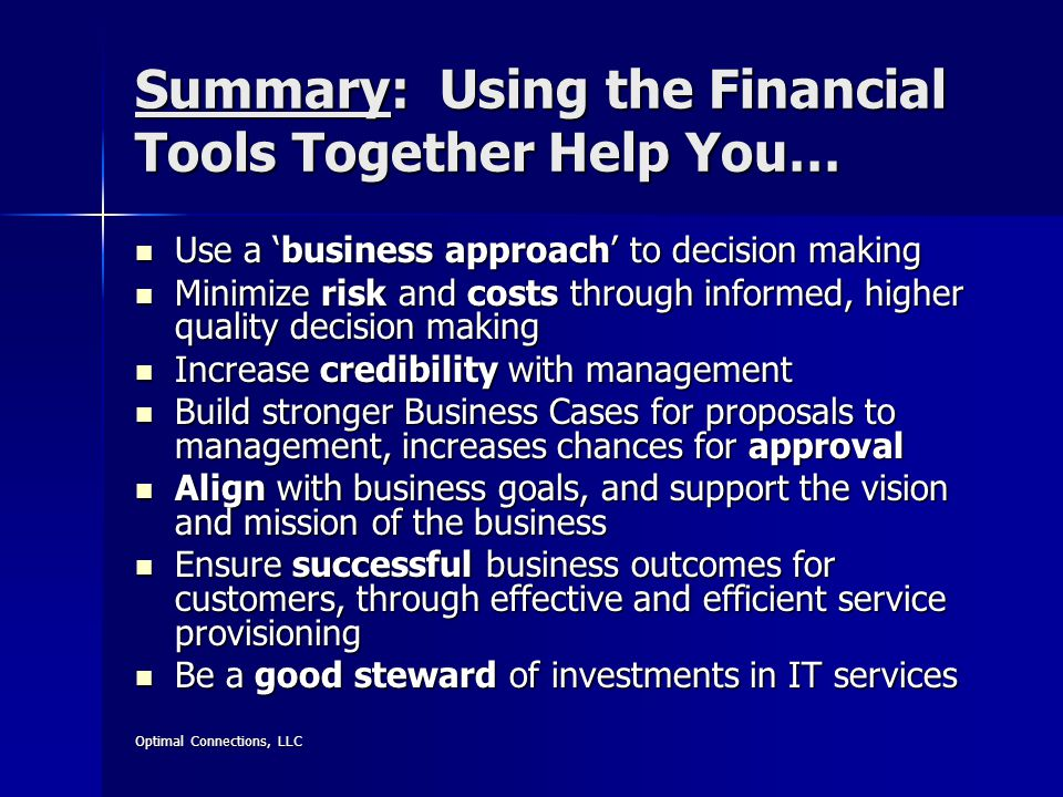 Optimal Connections, LLC Summary: Using the Financial Tools Together Help You… Use a 'business approach' to decision making Use a 'business approach' to decision making Minimize risk and costs through informed, higher quality decision making Minimize risk and costs through informed, higher quality decision making Increase credibility with management Increase credibility with management Build stronger Business Cases for proposals to management, increases chances for approval Build stronger Business Cases for proposals to management, increases chances for approval Align with business goals, and support the vision and mission of the business Align with business goals, and support the vision and mission of the business Ensure successful business outcomes for customers, through effective and efficient service provisioning Ensure successful business outcomes for customers, through effective and efficient service provisioning Be a good steward of investments in IT services Be a good steward of investments in IT services