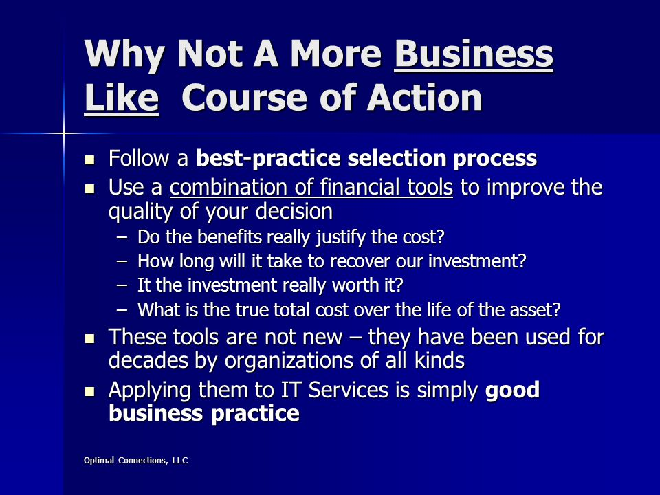 Optimal Connections, LLC Why Not A More Business Like Course of Action Follow a best-practice selection process Follow a best-practice selection process Use a combination of financial tools to improve the quality of your decision Use a combination of financial tools to improve the quality of your decision –Do the benefits really justify the cost.