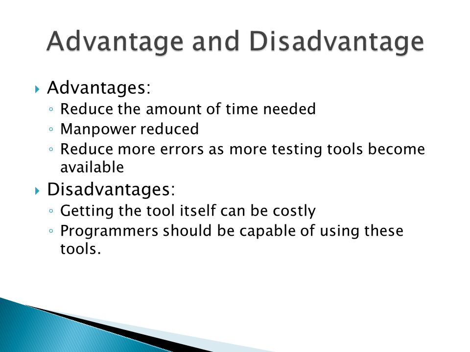  Advantages: ◦ Reduce the amount of time needed ◦ Manpower reduced ◦ Reduce more errors as more testing tools become available  Disadvantages: ◦ Get