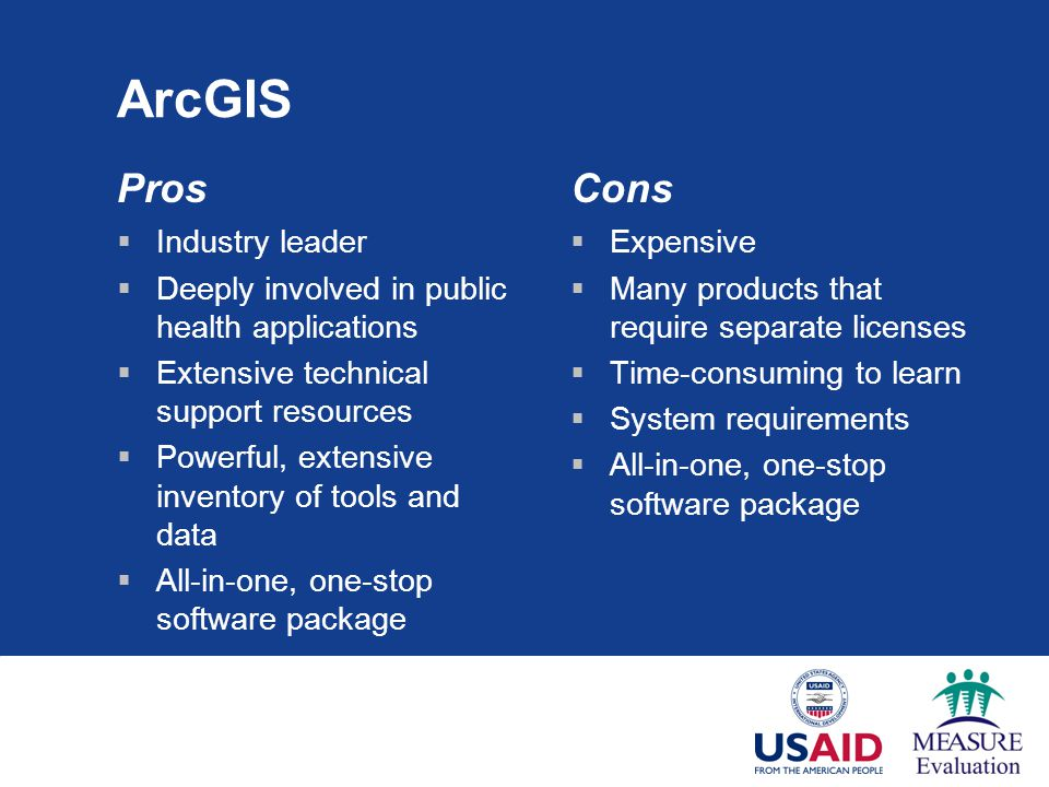 ArcGIS Pros  Industry leader  Deeply involved in public health applications  Extensive technical support resources  Powerful, extensive inventory of tools and data  All-in-one, one-stop software package Cons  Expensive  Many products that require separate licenses  Time-consuming to learn  System requirements  All-in-one, one-stop software package