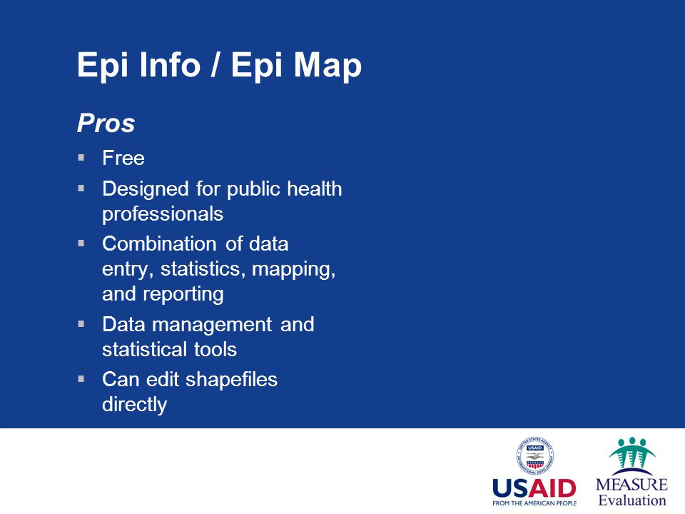 Pros  Free  Designed for public health professionals  Combination of data entry, statistics, mapping, and reporting  Data management and statistical tools  Can edit shapefiles directly