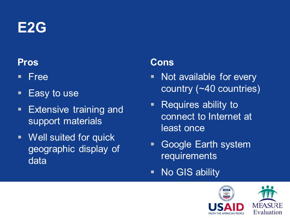 E2G Pros  Free  Easy to use  Extensive training and support materials  Well suited for quick geographic display of data Cons  Not available for every country (~40 countries)  Requires ability to connect to Internet at least once  Google Earth system requirements  No GIS ability